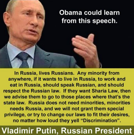 "Photo of Putin with text: Obama could learn from this speech. In Russia, lives Russians. Any minority from anywhere, if it wants to live in Russia, to work and eat in Russia, should speak Russian, and should respect the Russian law. If they want Sharia Law, then we advise them to to go those places where that's the state law. Russia does not need minorities, minorities needs Russia, and we will not grant them special privilege, or try to change our laws to fit their desires, no matter how loud they yell ""Discrimination"". Vladimir Putin, Russian President"